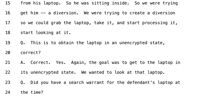 Trial testimony: We were trying to create a diversion so we could grab the laptop, take it, and start processing it, start looking at it. Q. This is to obtain the laptop in an unencrypted state, correct? A. Correct. Yes. Again, the goal was to get to the laptop in its unencrypted state.