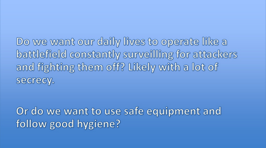 Do we want our daily lives to operate like a battlefield constantly surveilling for attackers and fighting them off? Likely with a lot of secrecy. Or do we want to use safe equipment and follow good hygiene?
